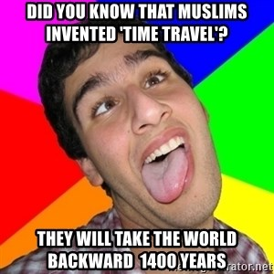 Retarded David - did you know that muslims invented 'time travel'? they will take the world backward  1400 years