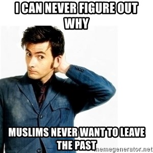 Doctor Who - i can never figure out why muslims never want to leave the past