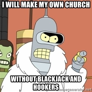 bender blackjack and hookers - i will make my own church  without blackjack and hookers