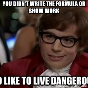I too like to live dangerously - you didn't write the formula or show work