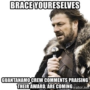 Winter is Coming - Brace youreSelves Guantanamo cRew Comments praising their award, are comIng