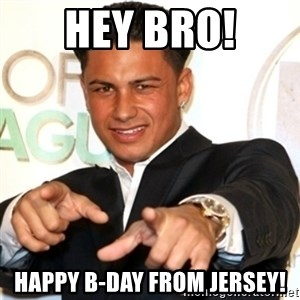 Pauly D Jersey Shore - Hey bro! happy b-day from jersey!