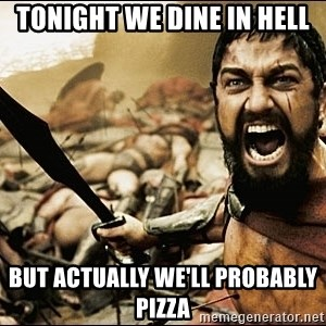 This Is Sparta Meme - Tonight we dine in hell but actually we'll probably pizza
