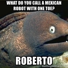Bad Joke Eel v2.0 - what do you call a mexican robot with one toe? Roberto
