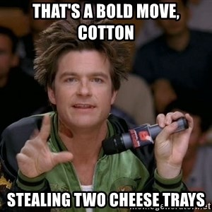 Bold Strategy Cotton - That's a bold move, Cotton Stealing two Cheese Trays