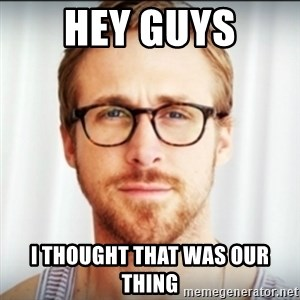 Ryan Gosling Hey Girl 3 - HEY GUYS I THOUGHT THAT WAS OUR THING