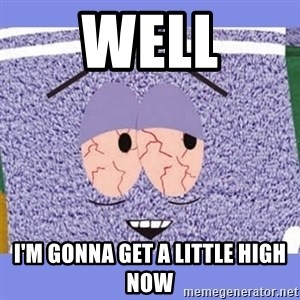 Towelie - Well I'm gonna get a little high now