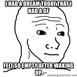 That Feel Guy - I had a dream today that I had a gf felt so empty after waking up