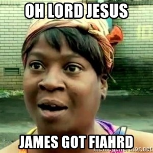 oh lord jesus it's a fire! - OH LORD JESUS JAMES GOT FIAHRD