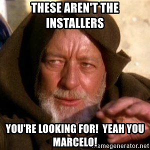 JEDI KNIGHT - tHESE AREN'T THE INSTALLERS YOU'RE LOOKING FOR!  yEAH YOU mARCELO!