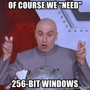 "Dr. Evil Air Quotes - of course we ""need"" 256-bit windows"