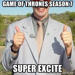 borat - Game of Thrones Season 7 Super Excite