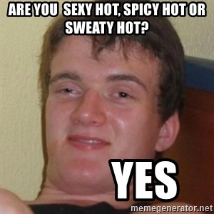 Stoner Guy - Are you  sexy hot, spicy hot or sweaty hot?          Yes