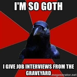 Gothiccrow - I'm so goth I give job interviews from the graveyard