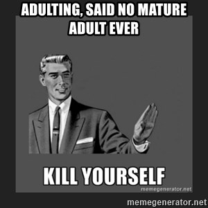kill yourself guy - ADULTING, SAID NO MATURE ADULT EVER