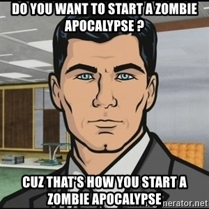 Archer - Do you want to start a zombie apocalypse ? Cuz that's how you start a zombie apocalypse