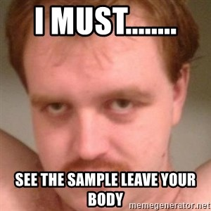 Friendly creepy guy - I must........ see the sample leave your body