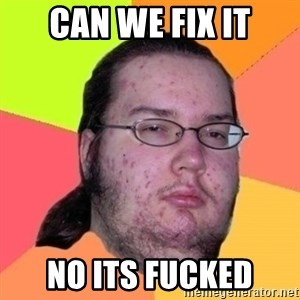 Fat Nerd guy - can we fix it no its fucked