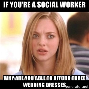 Karen from Mean Girls - If you're a social worker Why are you able to afford three wedding dresses