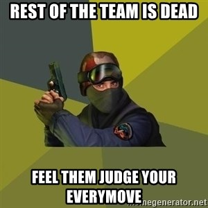 Counter Strike - rest of the team is dead feel them judge your everymove