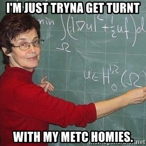 drunk Teacher - I'm just tryna get turnt with my METC Homies.