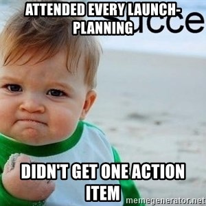 success baby - Attended every launch-planning didn't get one action item