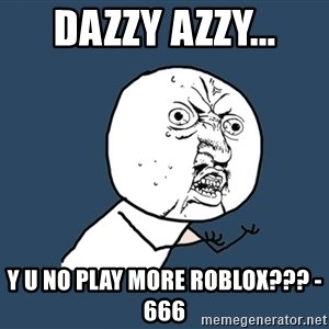 Y U No - dazzy azzy... y u no play more roblox??? -666