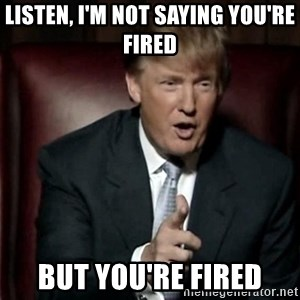 Donald Trump - Listen, I'm not saying you're fired but you're fired