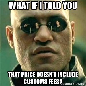 what if i told you matri - WHAT IF I TOLD YOU THAT PRICE DOESN'T INCLUDE CUSTOMS FEES?