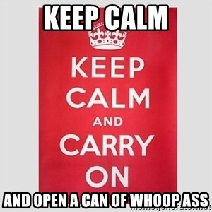 Keep Calm - Keep calm And open a can of Whoop ass