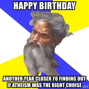 God - happy birthday another year closer to finding out if atheism was the right choise