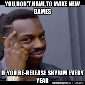 You Can't If You Don't - You don't have to make new games If you re-release Skyrim every year