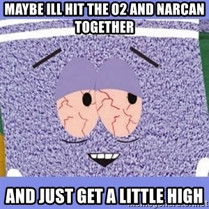 Towelie - Maybe ill hit the o2 and NarCan togetheR And just get a little hIgh