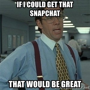 Office Space Boss - If i could get that snapchat that would be great