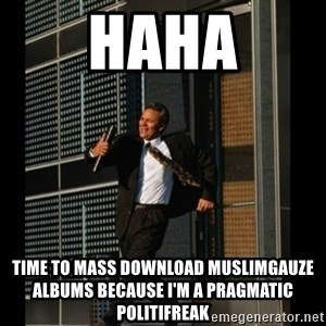 HAHA TIME FOR GUY - HAHA TIME TO MASS DOWNLOAD MUSLIMGAUZE ALBUMS BECAUSE I'M A PRAGMATIC POLITIFREAK