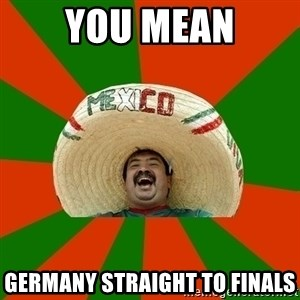 Successful Mexican - you mean germany straight to finals