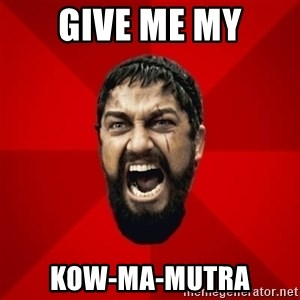 THIS IS SPARTAAA!!11!1 - GIVE ME MY KOW-MA-MUTRA