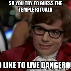 I too like to live dangerously - So you try to guess the temple rituals
