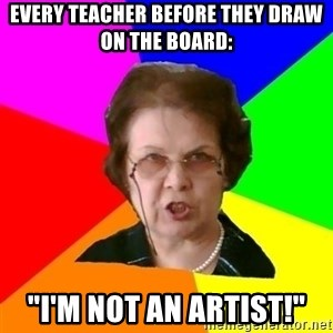 """teacher - Every teacher before they draw on the board: """"I'm not an artist!"""""""
