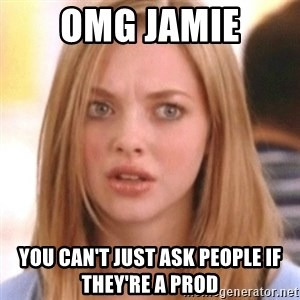 OMG KAREN - OMG JAMIE YOU CAN'T JUST ASK PEOPLE IF THEY'RE A PROD