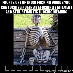 Still Waiting - Fuck is one of those fucking words you can fucking put in any fucking statement and still retain its fucking meaning 🙌🙌🙌🙌🙌🙌🙌🙌🙌🙌🙌