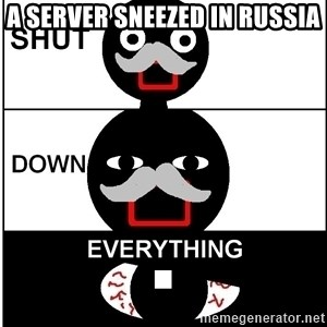 Shut Down Everything - A server Sneezed in russia .