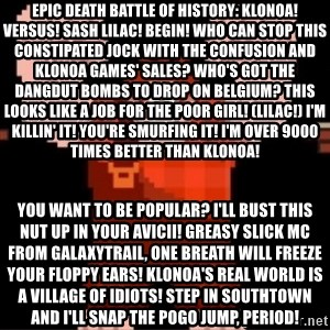 Wreck-It Ralph  - EPIC DEATH BATTLE OF HISTORY: KLONOA! VERSUS! SASH LILAC! BEGIN! Who can stop this constipated jock With the confusion and Klonoa games' sales? Who's got the dangdut bombs to drop on Belgium? This looks like a job for the poor girl! (Lilac!) I'm killin' it! You're smurfing it! I'm over 9000 times better than Klonoa!  You want to be popular? I'll bust this nut up in your Avicii! Greasy slick MC from Galaxytrail, one breath will freeze your floppy ears! Klonoa's real world is a village of idiots! Step in Southtown and i'll snap the pogo jump, period!