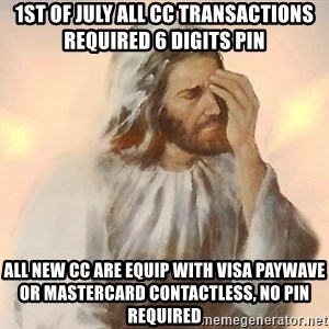 Facepalm Jesus - 1ST OF JULY ALL CC TRANSACTIONS REQUIRED 6 DIGITS PIN ALL NEW CC ARE EQUIP WITH VISA PAYWAVE OR MASTERCARD CONTACTLESS, NO PIN REQUIRED