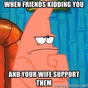 Patrick Wtf? - when friends kidding you and your wife support them