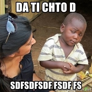 Skeptical 3rd World Kid - DA TI CHTO d sdfsdfsdf fsdf fs