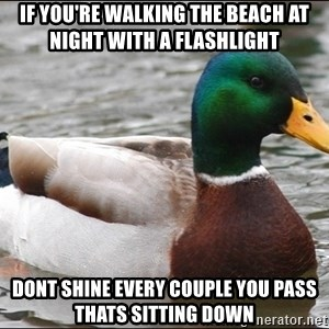 Actual Advice Mallard 1 - If yoU're walking the Beach at night with a flashlight Dont shine every couple you pass thats sitting down