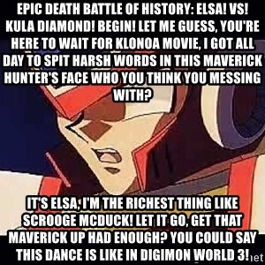 Wise Cracking Zero - EPIC DEATH BATTLE OF HISTORY: ELSA! VS! KULA DIAMOND! BEGIN! Let me guess, You're here to Wait for Klonoa movie, I got all day To Spit harsh words in this maverick hunter's face who you think you messing with? It's Elsa, I'm the richest thing like Scrooge McDuck! Let it Go, get that maverick up Had enough? You could say this dance is like in Digimon World 3!