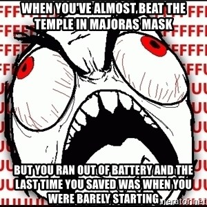 Maximum Fffuuu - When you've almost beat the temple in Majoras Mask But you ran out of battery and the last time you saved was when you Were barely starting