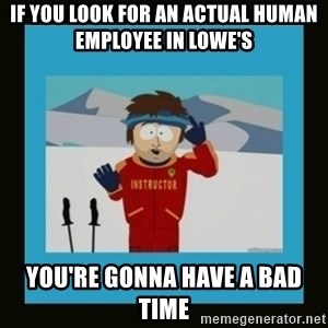 South Park Ski Instructor - If you look for an actual human employee in lowe's You're gonna have a bad time